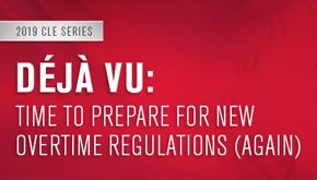 graphic for CLE Deja Vu: Time to Prepare for New Overtime Regulations (Again)