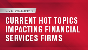 Current Hot Topics Impacting Financial Services Firms