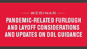 Pandemic-Related Furlough and Layoff Considerations and Updates on DOL Guidance