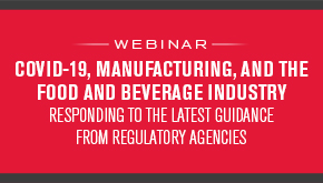 COVID-19, Manufacturing, and the Food and Beverage Industry: Responding to the Latest Guidance from Regulatory Agencies