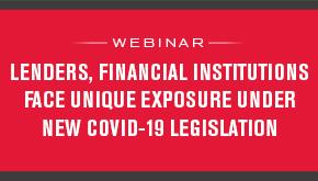 Lenders, Financial Institutions Face Unique Exposure Under New COVID-19 Legislation